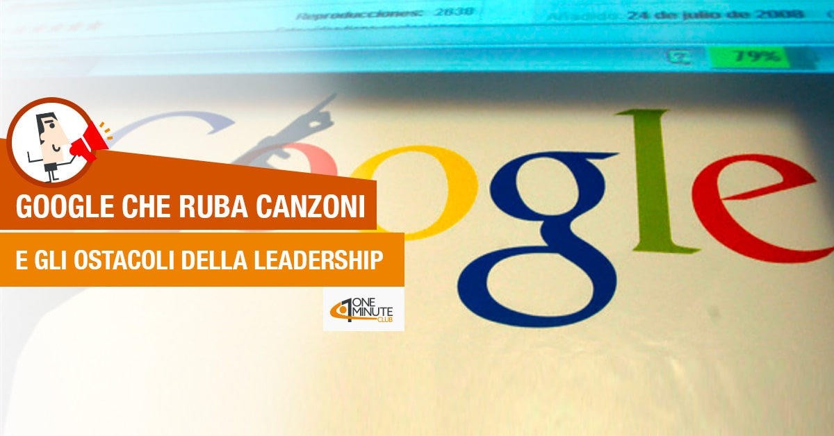 Google che ruba canzoni e gli ostacoli della Leadership