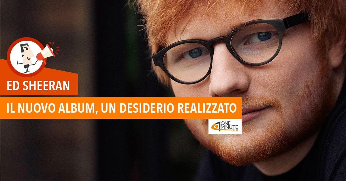 Ed Sheeran: il nuovo album, un desiderio realizzato